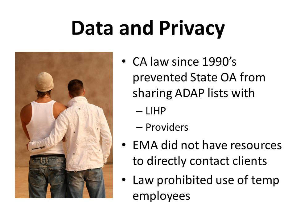 Data and Privacy CA law since 1990's prevented State OA from sharing ADAP lists with – LIHP – Providers EMA did not have resources to directly contact clients Law prohibited use of temp employees