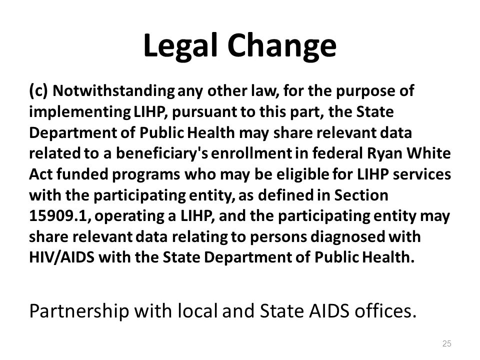 Legal Change (c) Notwithstanding any other law, for the purpose of implementing LIHP, pursuant to this part, the State Department of Public Health may share relevant data related to a beneficiary s enrollment in federal Ryan White Act funded programs who may be eligible for LIHP services with the participating entity, as defined in Section 15909.1, operating a LIHP, and the participating entity may share relevant data relating to persons diagnosed with HIV/AIDS with the State Department of Public Health.