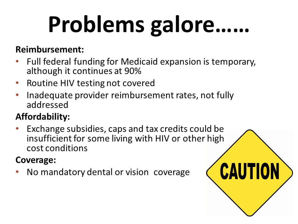 Problems galore…… Reimbursement: Full federal funding for Medicaid expansion is temporary, although it continues at 90% Routine HIV testing not covered Inadequate provider reimbursement rates, not fully addressed Affordability: Exchange subsidies, caps and tax credits could be insufficient for some living with HIV or other high cost conditions Coverage: No mandatory dental or vision coverage