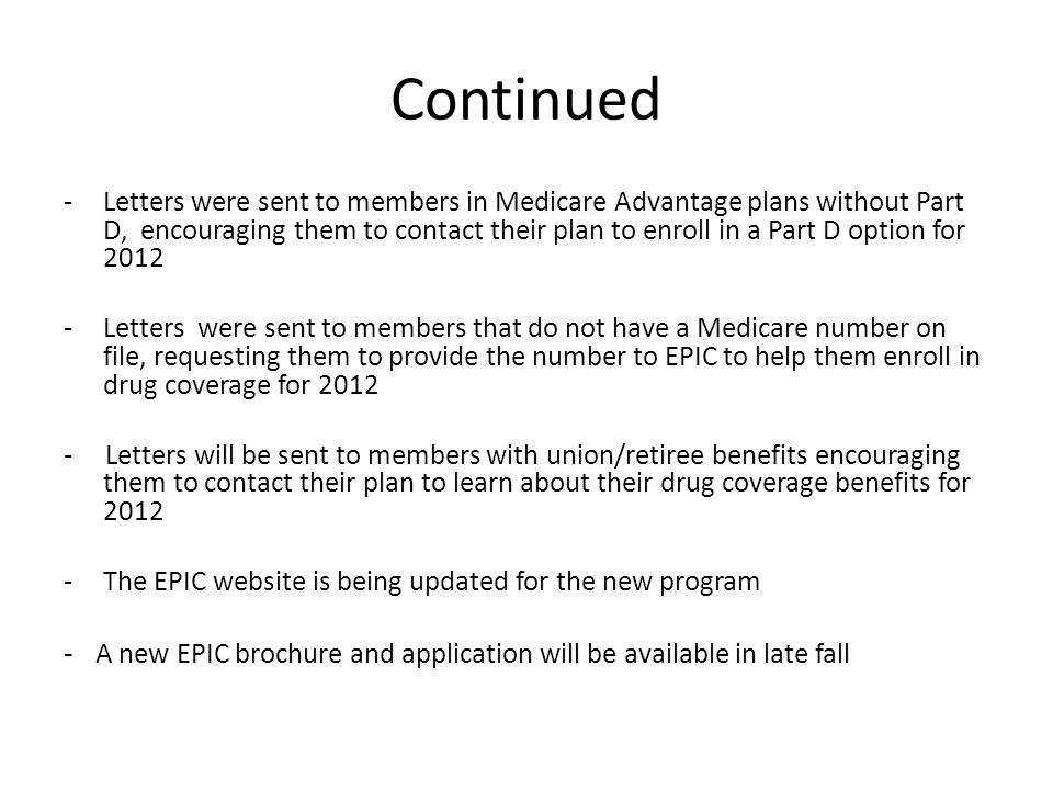Continued -Letters were sent to members in Medicare Advantage plans without Part D, encouraging them to contact their plan to enroll in a Part D option for 2012 -Letters were sent to members that do not have a Medicare number on file, requesting them to provide the number to EPIC to help them enroll in drug coverage for 2012 - Letters will be sent to members with union/retiree benefits encouraging them to contact their plan to learn about their drug coverage benefits for 2012 -The EPIC website is being updated for the new program - A new EPIC brochure and application will be available in late fall