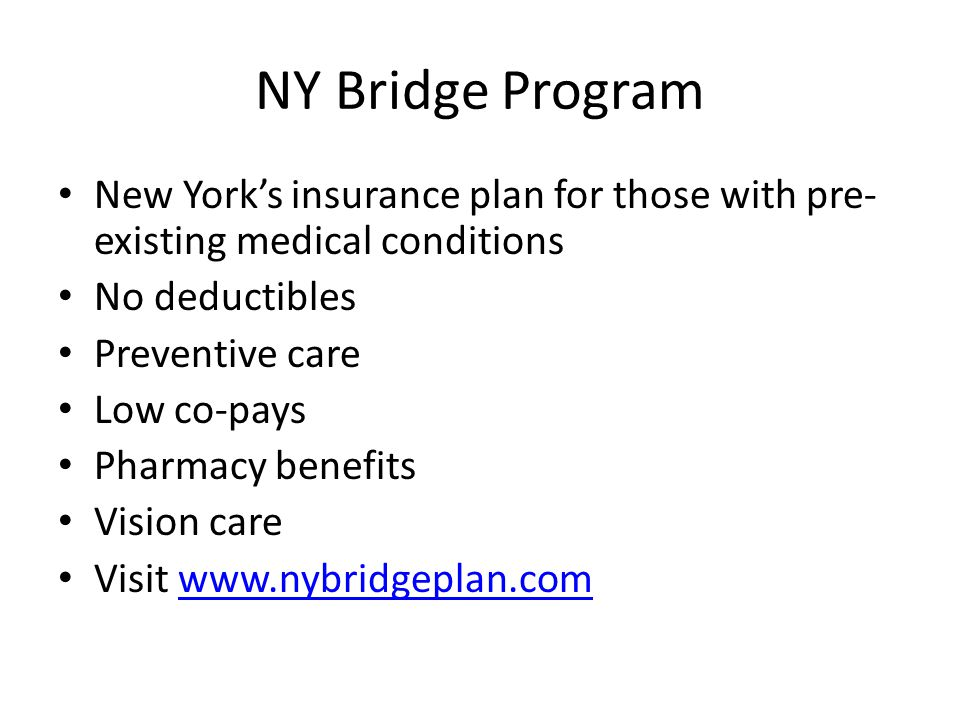 NY Bridge Program New York's insurance plan for those with pre- existing medical conditions No deductibles Preventive care Low co-pays Pharmacy benefits Vision care Visit www.nybridgeplan.comwww.nybridgeplan.com
