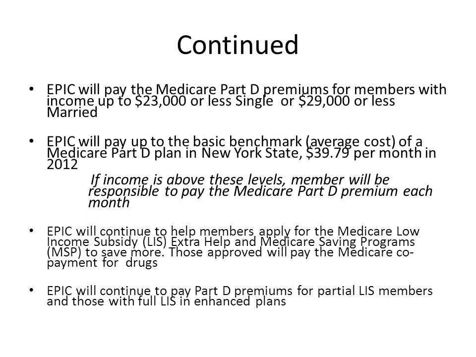Continued EPIC will pay the Medicare Part D premiums for members with income up to $23,000 or less Single or $29,000 or less Married EPIC will pay up to the basic benchmark (average cost) of a Medicare Part D plan in New York State, $39.79 per month in 2012 If income is above these levels, member will be responsible to pay the Medicare Part D premium each month EPIC will continue to help members apply for the Medicare Low Income Subsidy (LIS) Extra Help and Medicare Saving Programs (MSP) to save more.