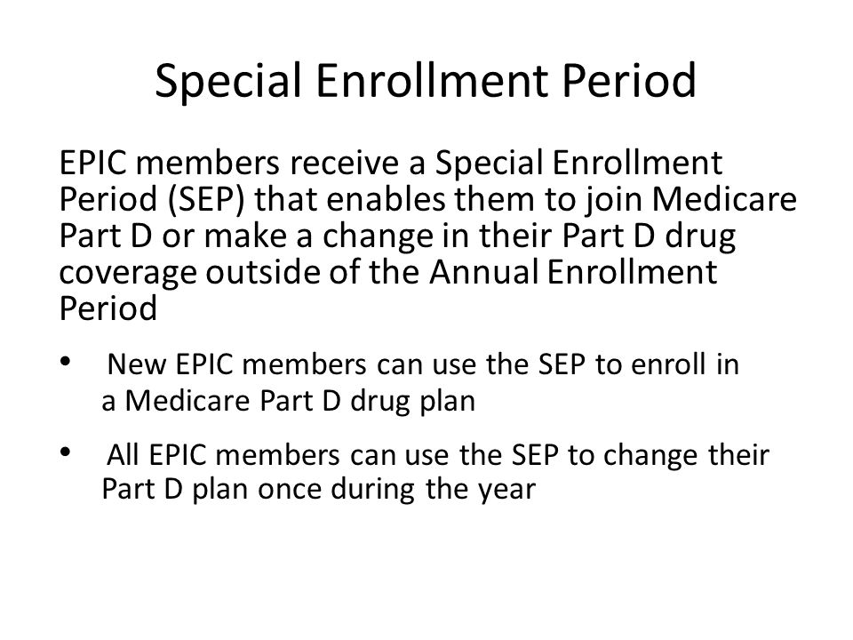 Special Enrollment Period EPIC members receive a Special Enrollment Period (SEP) that enables them to join Medicare Part D or make a change in their Part D drug coverage outside of the Annual Enrollment Period New EPIC members can use the SEP to enroll in a Medicare Part D drug plan All EPIC members can use the SEP to change their Part D plan once during the year