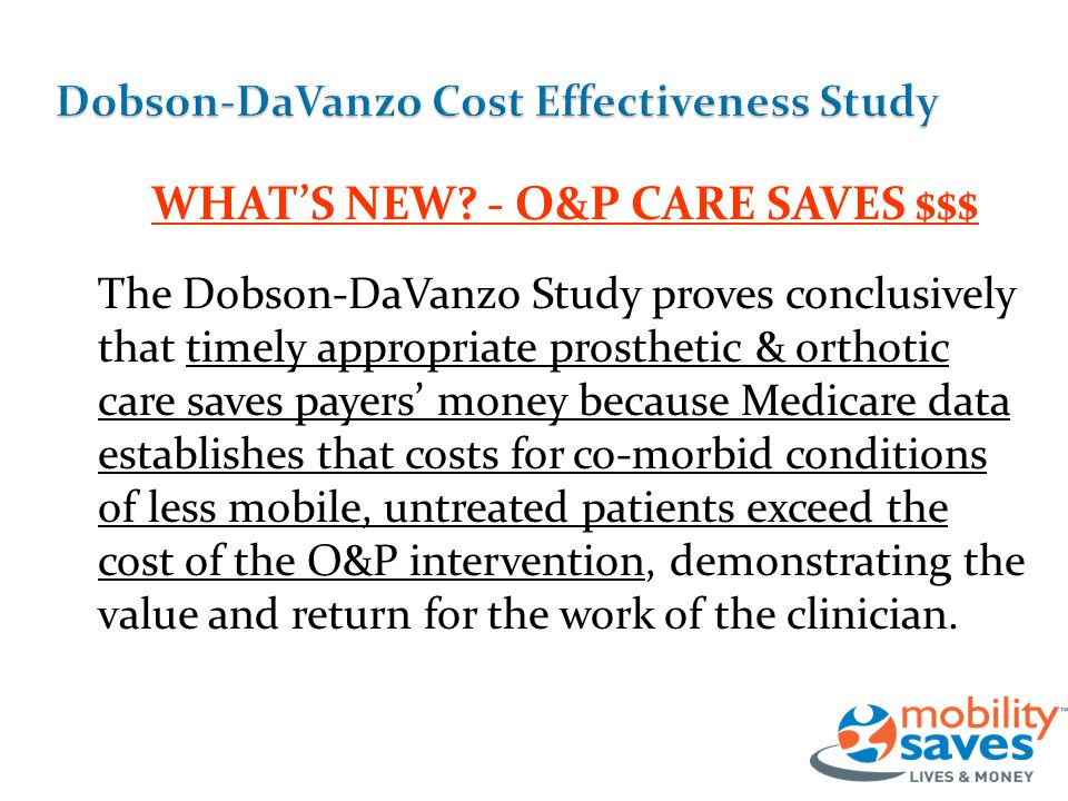 WHAT'S NEW? - O&P CARE SAVES $$$ The Dobson-DaVanzo Study proves conclusively that timely appropriate prosthetic & orthotic care saves payers' money b