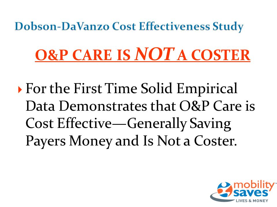O&P CARE IS NOT A COSTER  For the First Time Solid Empirical Data Demonstrates that O&P Care is Cost Effective—Generally Saving Payers Money and Is Not a Coster.