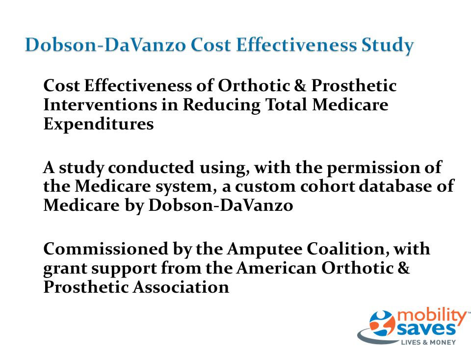 Cost Effectiveness of Orthotic & Prosthetic Interventions in Reducing Total Medicare Expenditures A study conducted using, with the permission of the Medicare system, a custom cohort database of Medicare by Dobson-DaVanzo Commissioned by the Amputee Coalition, with grant support from the American Orthotic & Prosthetic Association