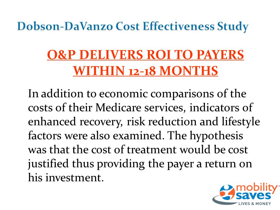 O&P DELIVERS ROI TO PAYERS WITHIN 12-18 MONTHS In addition to economic comparisons of the costs of their Medicare services, indicators of enhanced recovery, risk reduction and lifestyle factors were also examined.