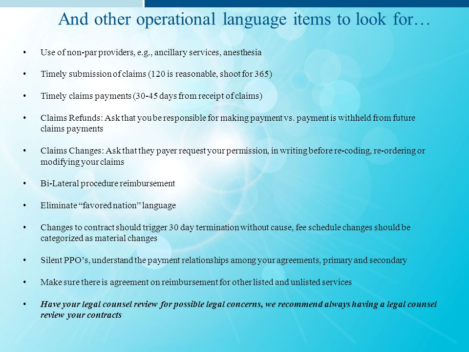 Term and termination (90 days without cause) Use of non-par providers, e.g., ancillary services, anesthesia Timely submission of claims (90 is reasonable, shoot for 180) Timely claims payments (30-45 days from receipt of claims) Multiple Procedures / Bi-Lateral 23 hour stays Implants carved out as needed Retrospective review of overpayments, 90 days maximum, reimburse them vs.