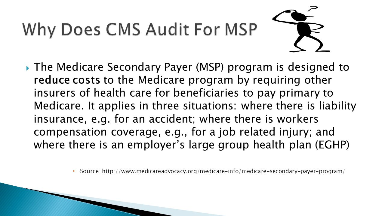  The Medicare Secondary Payer (MSP) program is designed to reduce costs to the Medicare program by requiring other insurers of health care for benefi