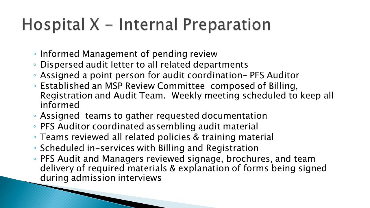 ◦ Informed Management of pending review ◦ Dispersed audit letter to all related departments ◦ Assigned a point person for audit coordination- PFS Auditor ◦ Established an MSP Review Committee composed of Billing, Registration and Audit Team.