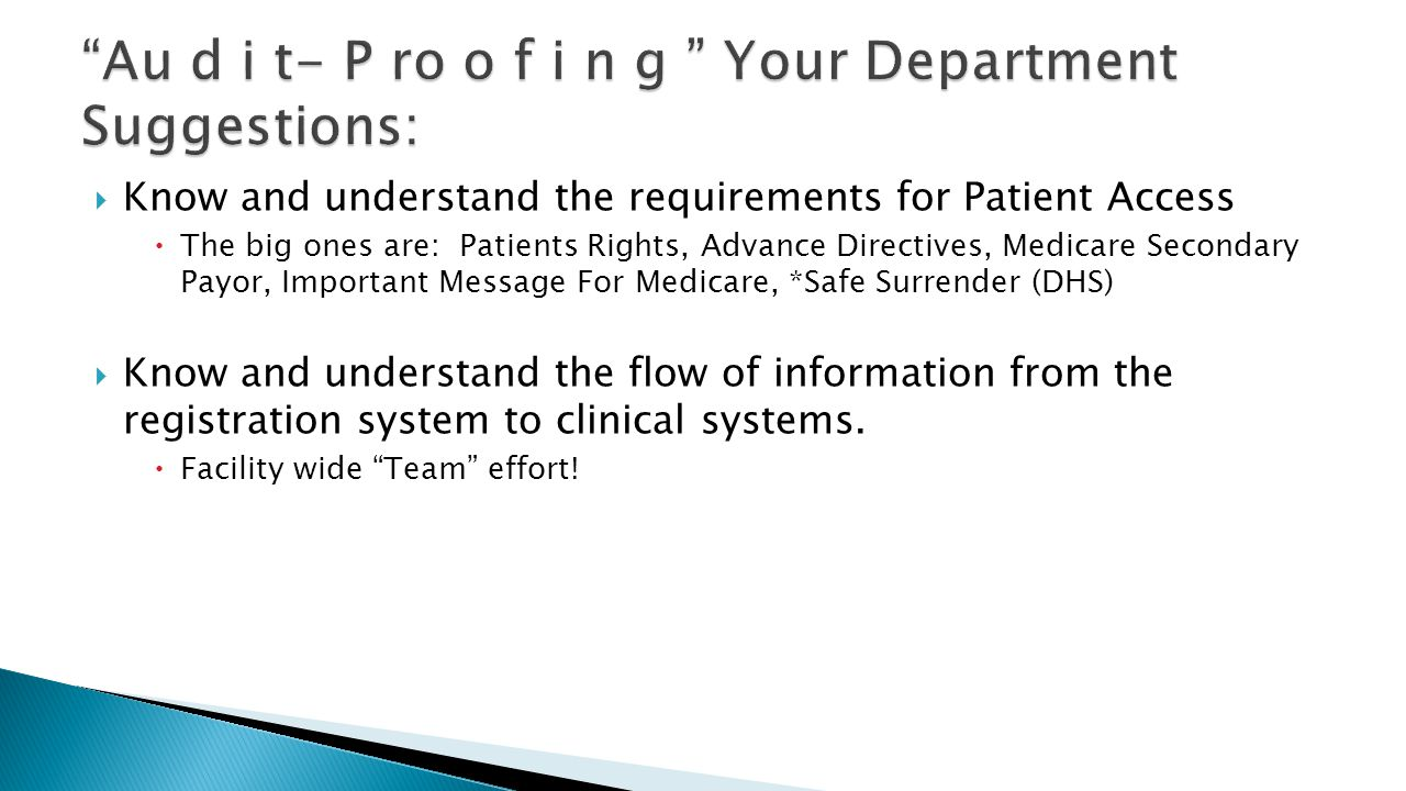  Know and understand the requirements for Patient Access  The big ones are: Patients Rights, Advance Directives, Medicare Secondary Payor, Important Message For Medicare, *Safe Surrender (DHS)  Know and understand the flow of information from the registration system to clinical systems.