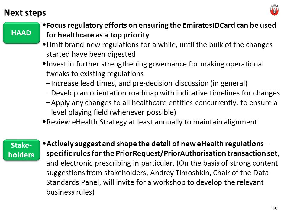 Focus regulatory efforts on ensuring the EmiratesIDCard can be used for healthcare as a top priority Limit brand-new regulations for a while, until the bulk of the changes started have been digested Invest in further strengthening governance for making operational tweaks to existing regulations –Increase lead times, and pre-decision discussion (in general) –Develop an orientation roadmap with indicative timelines for changes –Apply any changes to all healthcare entities concurrently, to ensure a level playing field (whenever possible) Review eHealth Strategy at least annually to maintain alignment Actively suggest and shape the detail of new eHealth regulations – specific rules for the PriorRequest/PriorAuthorisation transaction set, and electronic prescribing in particular.