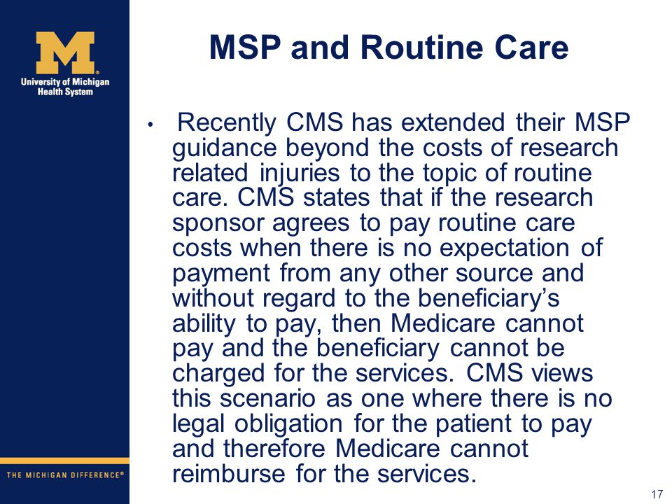 17 MSP and Routine Care Recently CMS has extended their MSP guidance beyond the costs of research related injuries to the topic of routine care.