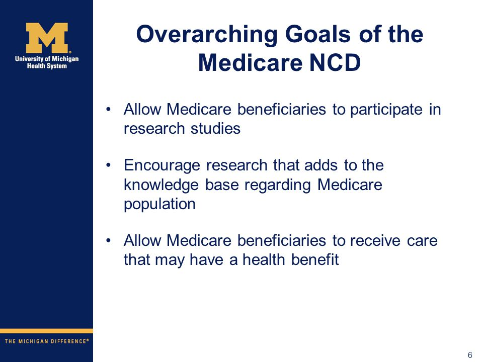 6 Overarching Goals of the Medicare NCD Allow Medicare beneficiaries to participate in research studies Encourage research that adds to the knowledge base regarding Medicare population Allow Medicare beneficiaries to receive care that may have a health benefit