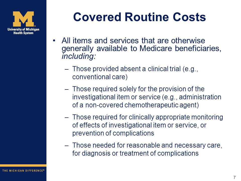 7 Covered Routine Costs All items and services that are otherwise generally available to Medicare beneficiaries, including: –Those provided absent a clinical trial (e.g., conventional care) –Those required solely for the provision of the investigational item or service (e.g., administration of a non-covered chemotherapeutic agent) –Those required for clinically appropriate monitoring of effects of investigational item or service, or prevention of complications –Those needed for reasonable and necessary care, for diagnosis or treatment of complications