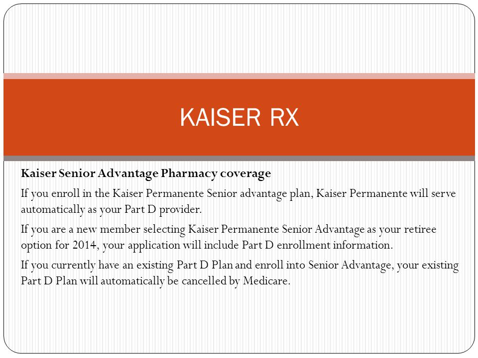 Kaiser Senior Advantage Pharmacy coverage If you enroll in the Kaiser Permanente Senior advantage plan, Kaiser Permanente will serve automatically as your Part D provider.