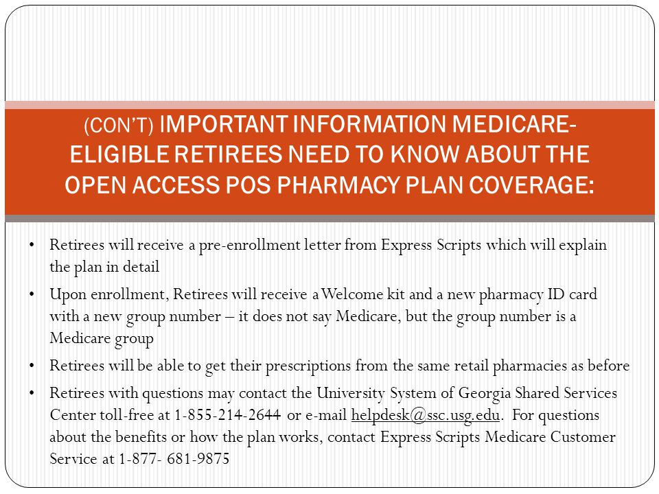 Retirees will receive a pre-enrollment letter from Express Scripts which will explain the plan in detail Upon enrollment, Retirees will receive a Welcome kit and a new pharmacy ID card with a new group number – it does not say Medicare, but the group number is a Medicare group Retirees will be able to get their prescriptions from the same retail pharmacies as before Retirees with questions may contact the University System of Georgia Shared Services Center toll-free at 1-855-214-2644 or e-mail helpdesk@ssc.usg.edu.