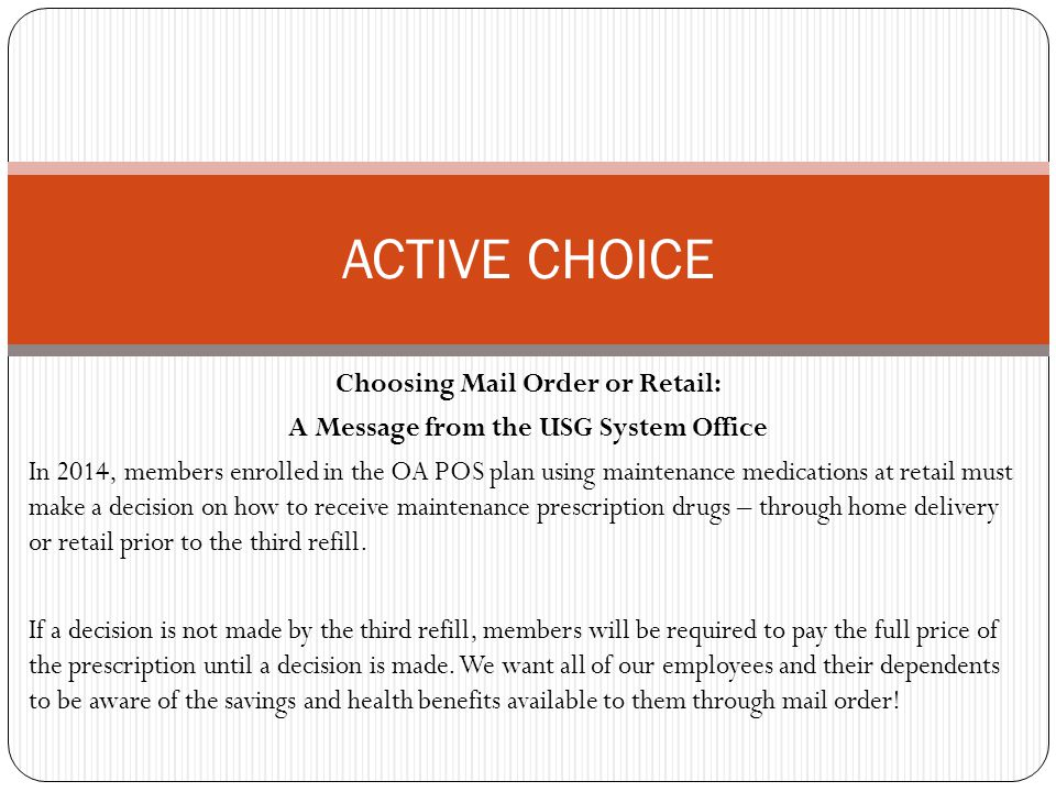 Choosing Mail Order or Retail: A Message from the USG System Office In 2014, members enrolled in the OA POS plan using maintenance medications at retail must make a decision on how to receive maintenance prescription drugs – through home delivery or retail prior to the third refill.