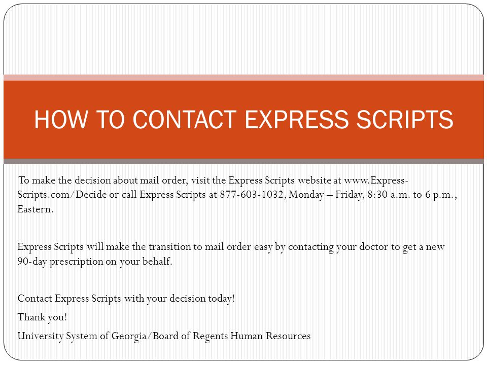 To make the decision about mail order, visit the Express Scripts website at www.Express- Scripts.com/Decide or call Express Scripts at 877-603-1032, Monday – Friday, 8:30 a.m.
