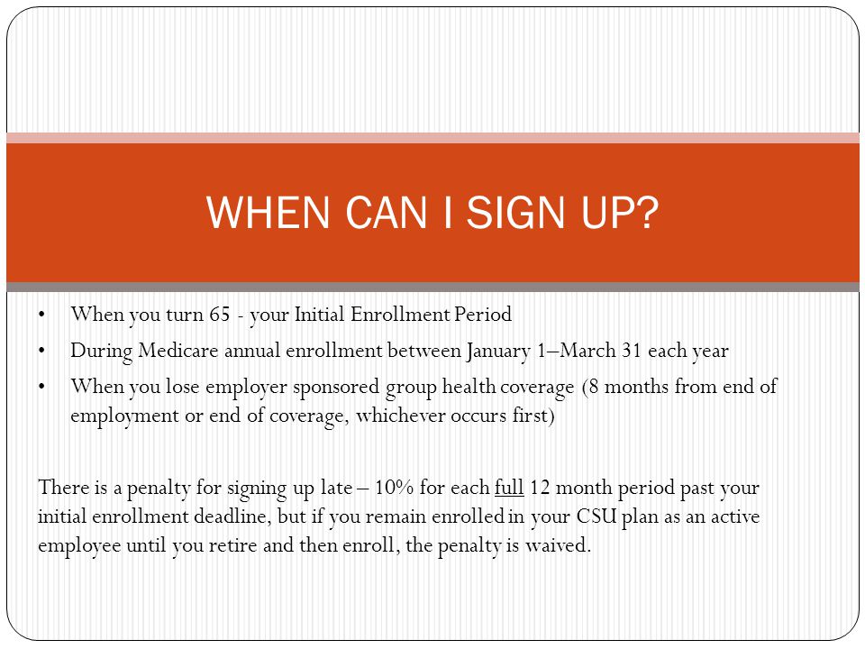 When you turn 65 - your Initial Enrollment Period During Medicare annual enrollment between January 1–March 31 each year When you lose employer sponsored group health coverage (8 months from end of employment or end of coverage, whichever occurs first) There is a penalty for signing up late – 10% for each full 12 month period past your initial enrollment deadline, but if you remain enrolled in your CSU plan as an active employee until you retire and then enroll, the penalty is waived.