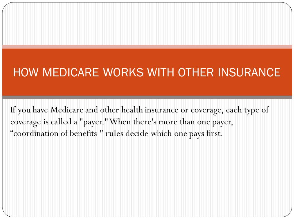 If you have Medicare and other health insurance or coverage, each type of coverage is called a payer. When there s more than one payer, coordination of benefits rules decide which one pays first.