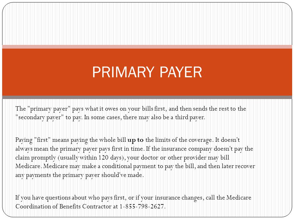 The primary payer pays what it owes on your bills first, and then sends the rest to the secondary payer to pay.