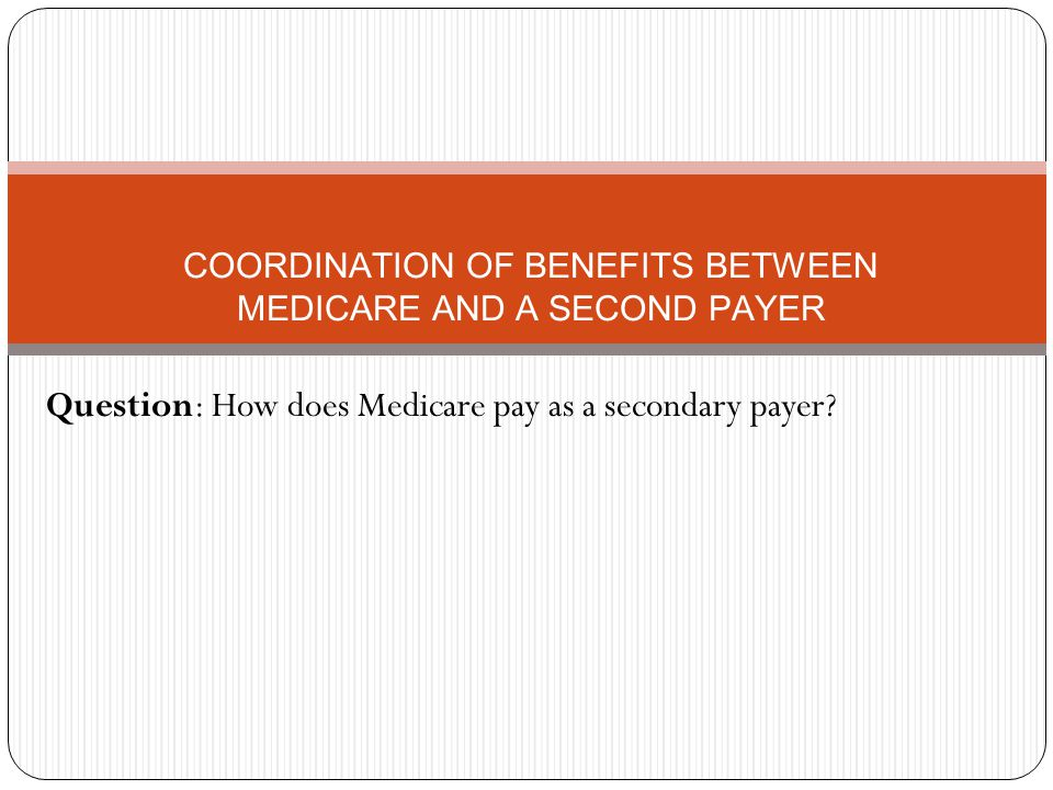 COORDINATION OF BENEFITS BETWEEN MEDICARE AND A SECOND PAYER Question: How does Medicare pay as a secondary payer
