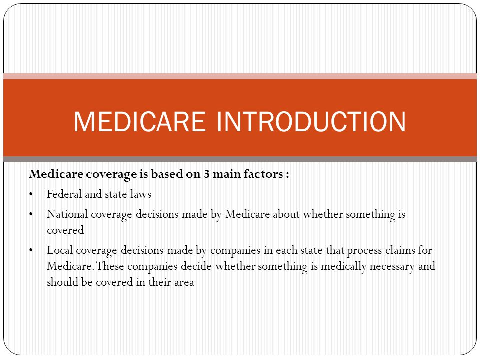Medicare coverage is based on 3 main factors : Federal and state laws National coverage decisions made by Medicare about whether something is covered Local coverage decisions made by companies in each state that process claims for Medicare.