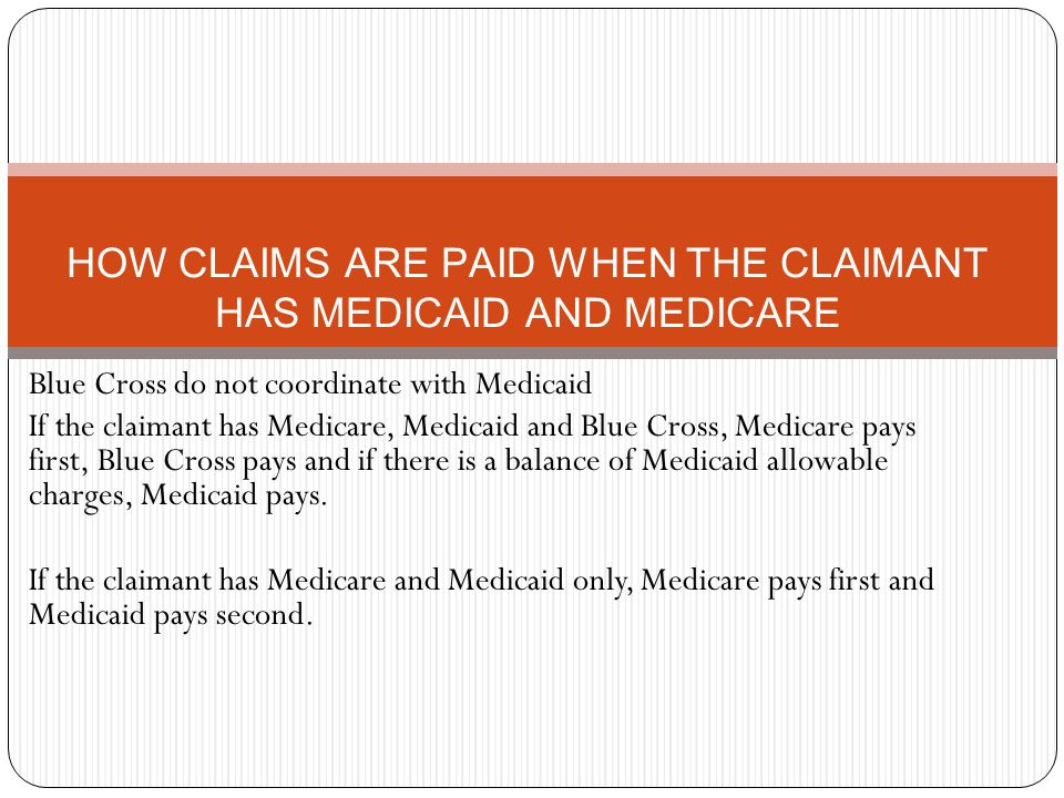 HOW CLAIMS ARE PAID WHEN THE CLAIMANT HAS MEDICAID AND MEDICARE Blue Cross do not coordinate with Medicaid If the claimant has Medicare, Medicaid and Blue Cross, Medicare pays first, Blue Cross pays and if there is a balance of Medicaid allowable charges, Medicaid pays.