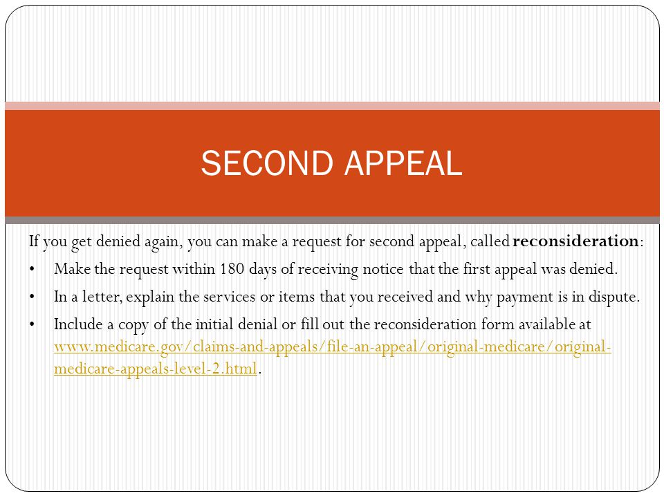 If you get denied again, you can make a request for second appeal, called reconsideration: Make the request within 180 days of receiving notice that the first appeal was denied.