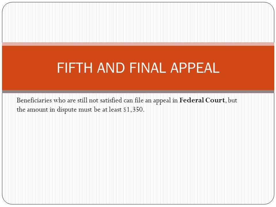 Beneficiaries who are still not satisfied can file an appeal in Federal Court, but the amount in dispute must be at least $1,350.