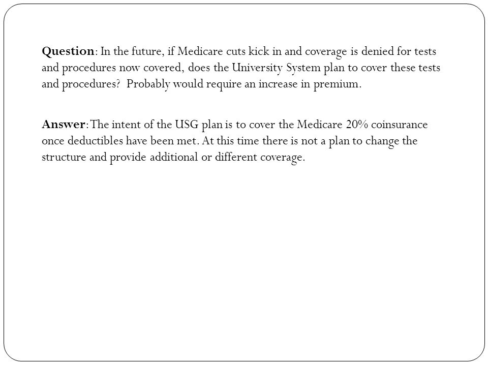 Question: In the future, if Medicare cuts kick in and coverage is denied for tests and procedures now covered, does the University System plan to cover these tests and procedures.
