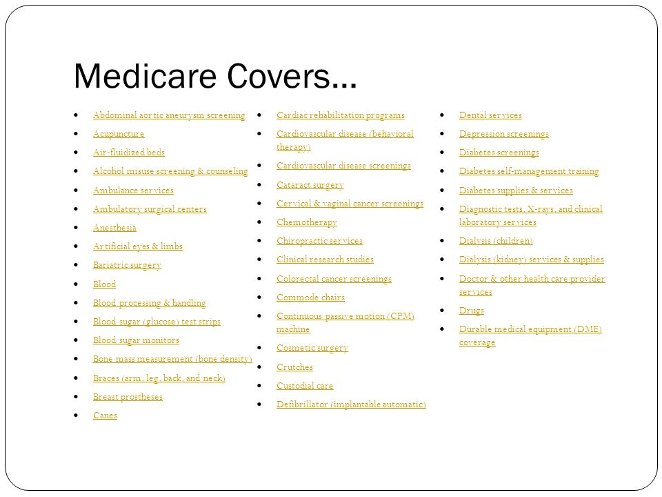 Medicare Covers… Abdominal aortic aneurysm screening Acupuncture Air-fluidized beds Alcohol misuse screening & counseling Ambulance services Ambulatory surgical centers Anesthesia Artificial eyes & limbs Bariatric surgery Blood Blood processing & handling Blood sugar (glucose) test strips Blood sugar monitors Bone mass measurement (bone density) Braces (arm, leg, back, and neck) Breast prostheses Canes Cardiac rehabilitation programs Cardiovascular disease (behavioral therapy) Cardiovascular disease (behavioral therapy) Cardiovascular disease screenings Cataract surgery Cervical & vaginal cancer screenings Chemotherapy Chiropractic services Clinical research studies Colorectal cancer screenings Commode chairs Continuous passive motion (CPM) machine Continuous passive motion (CPM) machine Cosmetic surgery Crutches Custodial care Defibrillator (implantable automatic) Dental services Depression screenings Diabetes screenings Diabetes self-management training Diabetes supplies & services Diagnostic tests, X-rays, and clinical laboratory services Diagnostic tests, X-rays, and clinical laboratory services Dialysis (children) Dialysis (kidney) services & supplies Doctor & other health care provider services Doctor & other health care provider services Drugs Durable medical equipment (DME) coverage Durable medical equipment (DME) coverage