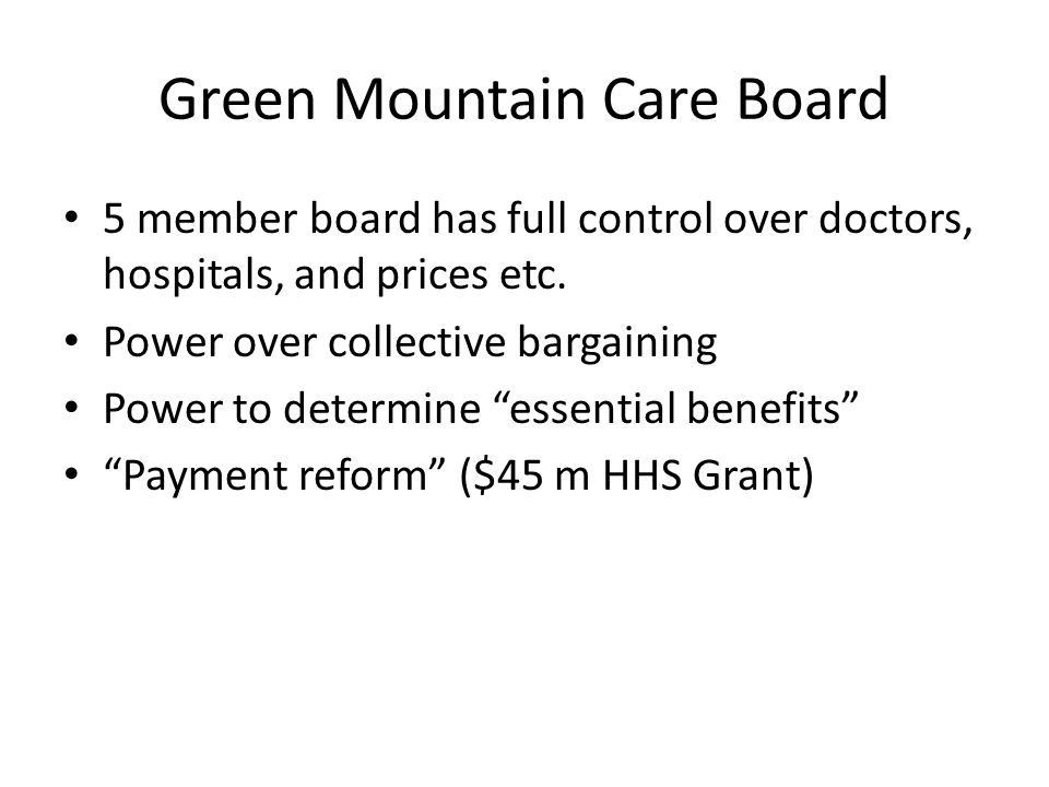 Green Mountain Care Board 5 member board has full control over doctors, hospitals, and prices etc. Power over collective bargaining Power to determine