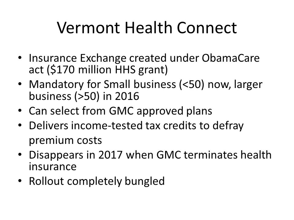 Vermont Health Connect Insurance Exchange created under ObamaCare act ($170 million HHS grant) Mandatory for Small business ( 50) in 2016 Can select f