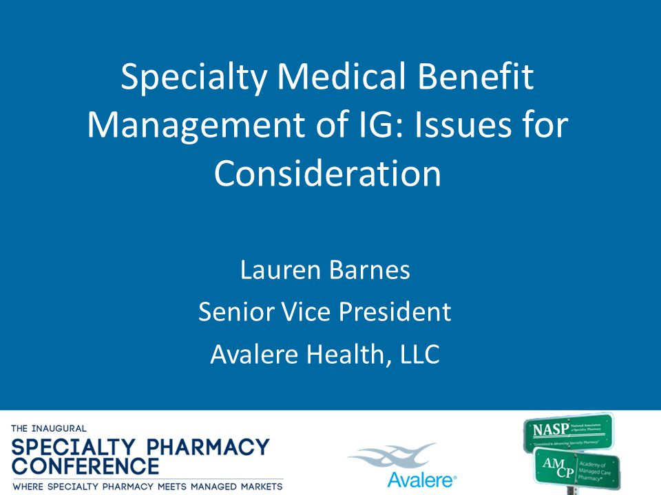 Specialty Medical Benefit Management of IG: Issues for Consideration Lauren Barnes Senior Vice President Avalere Health, LLC