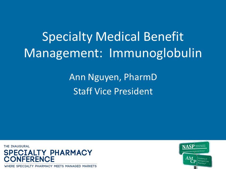 Specialty Medical Benefit Management: Immunoglobulin Ann Nguyen, PharmD Staff Vice President