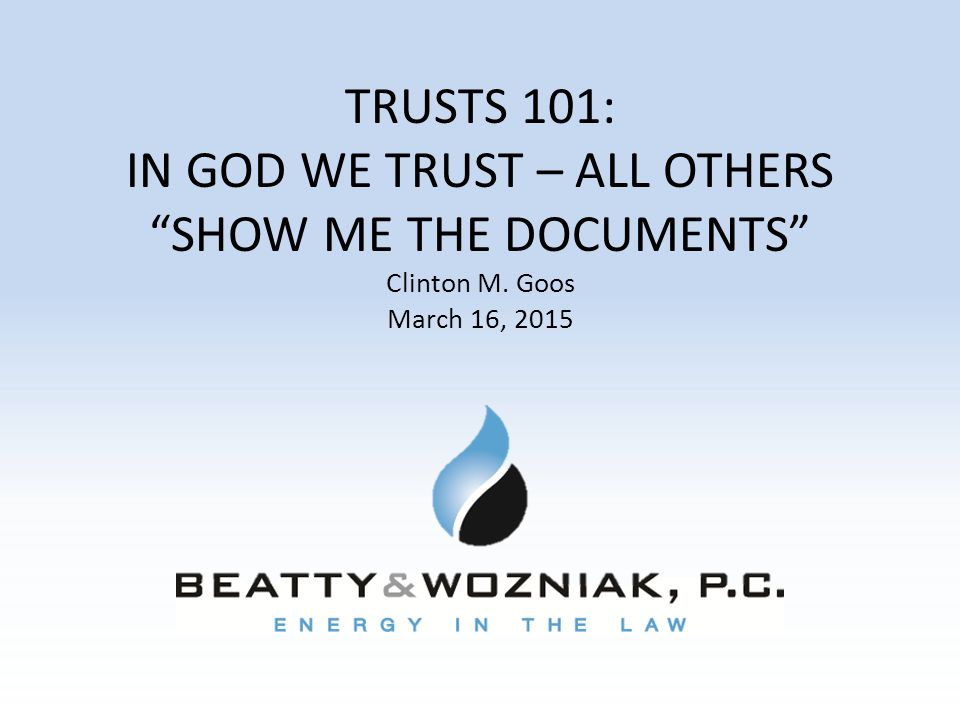 "TRUSTS 101: IN GOD WE TRUST – ALL OTHERS ""SHOW ME THE DOCUMENTS"" Clinton M. Goos March 16, 2015"