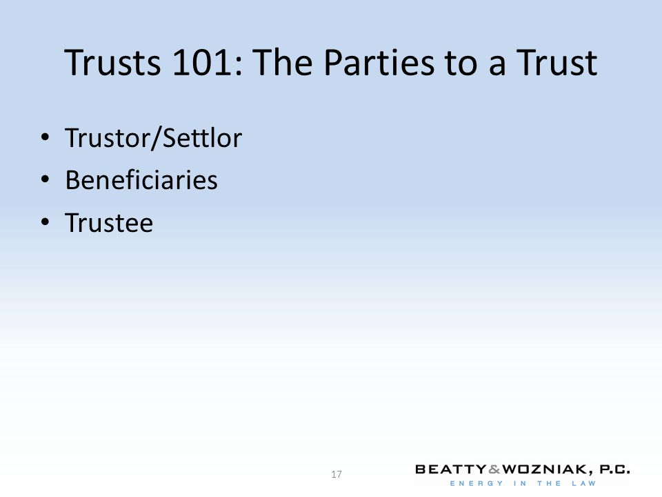 Trusts 101: The Parties to a Trust Trustor/Settlor Beneficiaries Trustee 17