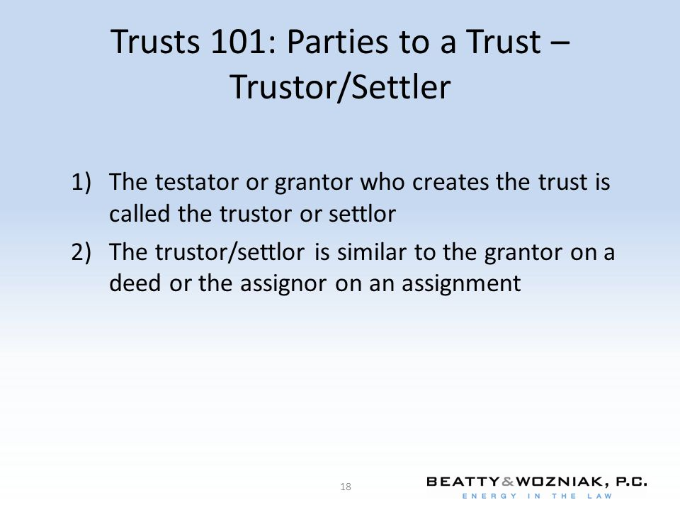 Trusts 101: Parties to a Trust – Trustor/Settler 1)The testator or grantor who creates the trust is called the trustor or settlor 2)The trustor/settlo