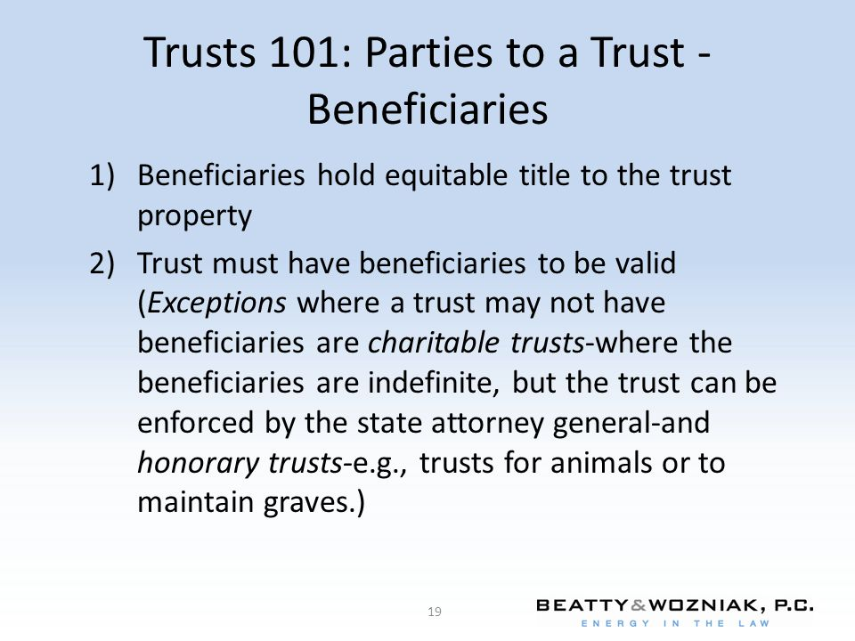 Trusts 101: Parties to a Trust - Beneficiaries 1)Beneficiaries hold equitable title to the trust property 2)Trust must have beneficiaries to be valid