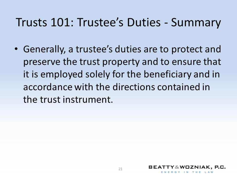 Trusts 101: Trustee's Duties - Summary Generally, a trustee's duties are to protect and preserve the trust property and to ensure that it is employed