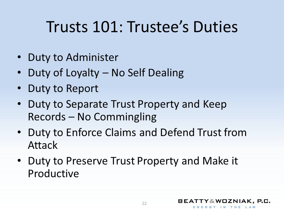 Trusts 101: Trustee's Duties Duty to Administer Duty of Loyalty – No Self Dealing Duty to Report Duty to Separate Trust Property and Keep Records – No