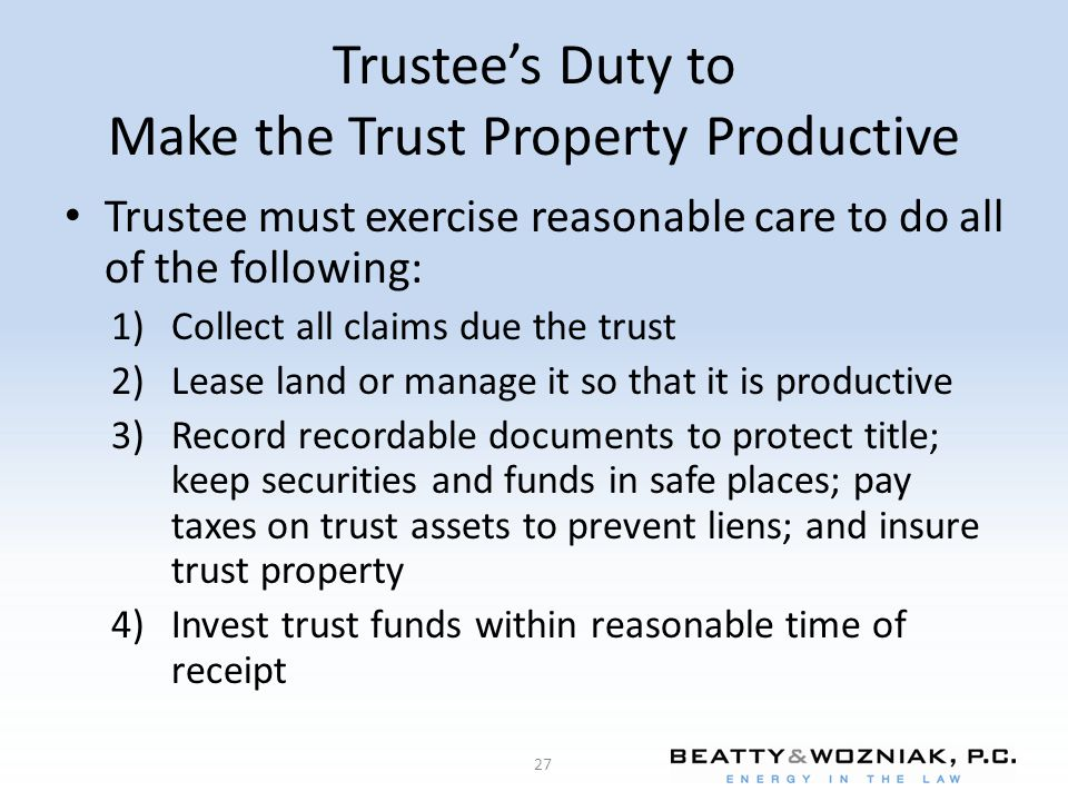 Trustee's Duty to Make the Trust Property Productive Trustee must exercise reasonable care to do all of the following: 1)Collect all claims due the tr