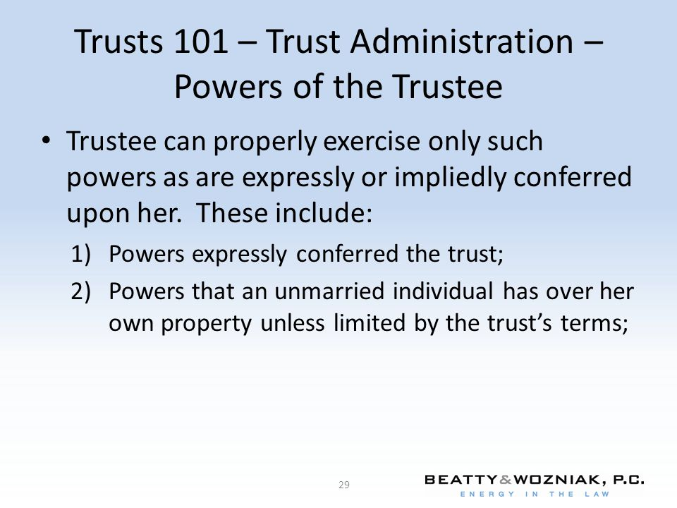 Trusts 101 – Trust Administration – Powers of the Trustee Trustee can properly exercise only such powers as are expressly or impliedly conferred upon