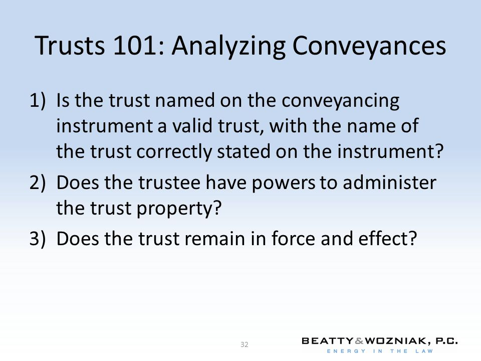 Trusts 101: Analyzing Conveyances 1)Is the trust named on the conveyancing instrument a valid trust, with the name of the trust correctly stated on th