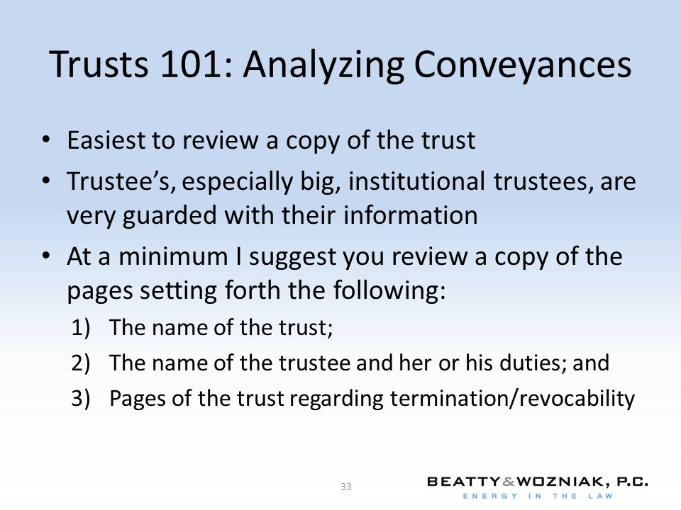 Trusts 101: Analyzing Conveyances Easiest to review a copy of the trust Trustee's, especially big, institutional trustees, are very guarded with their