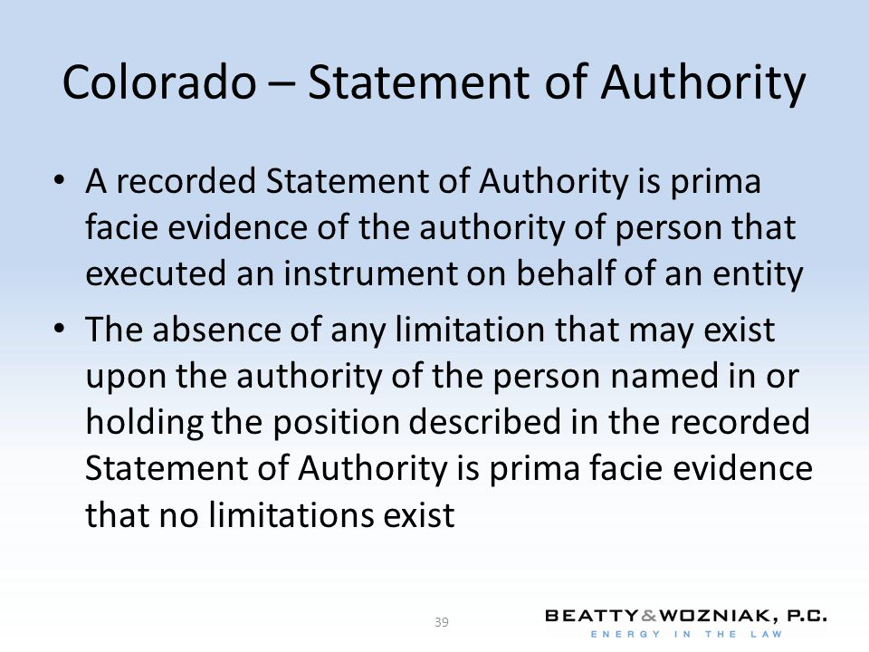 Colorado – Statement of Authority A recorded Statement of Authority is prima facie evidence of the authority of person that executed an instrument on