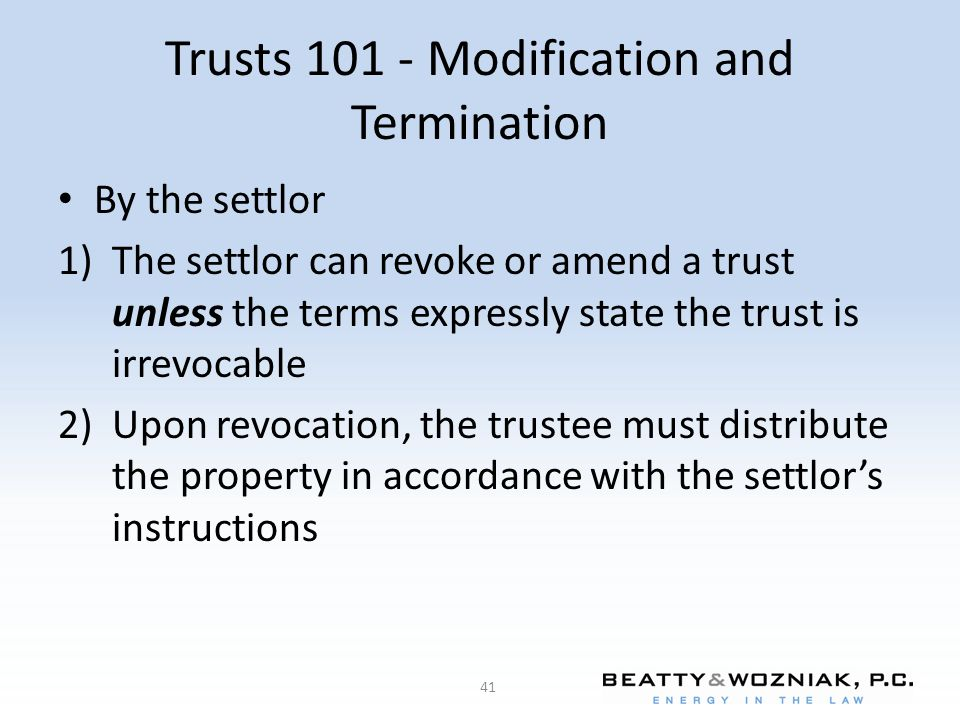 Trusts 101 - Modification and Termination By the settlor 1)The settlor can revoke or amend a trust unless the terms expressly state the trust is irrevocable 2)Upon revocation, the trustee must distribute the property in accordance with the settlor's instructions 41