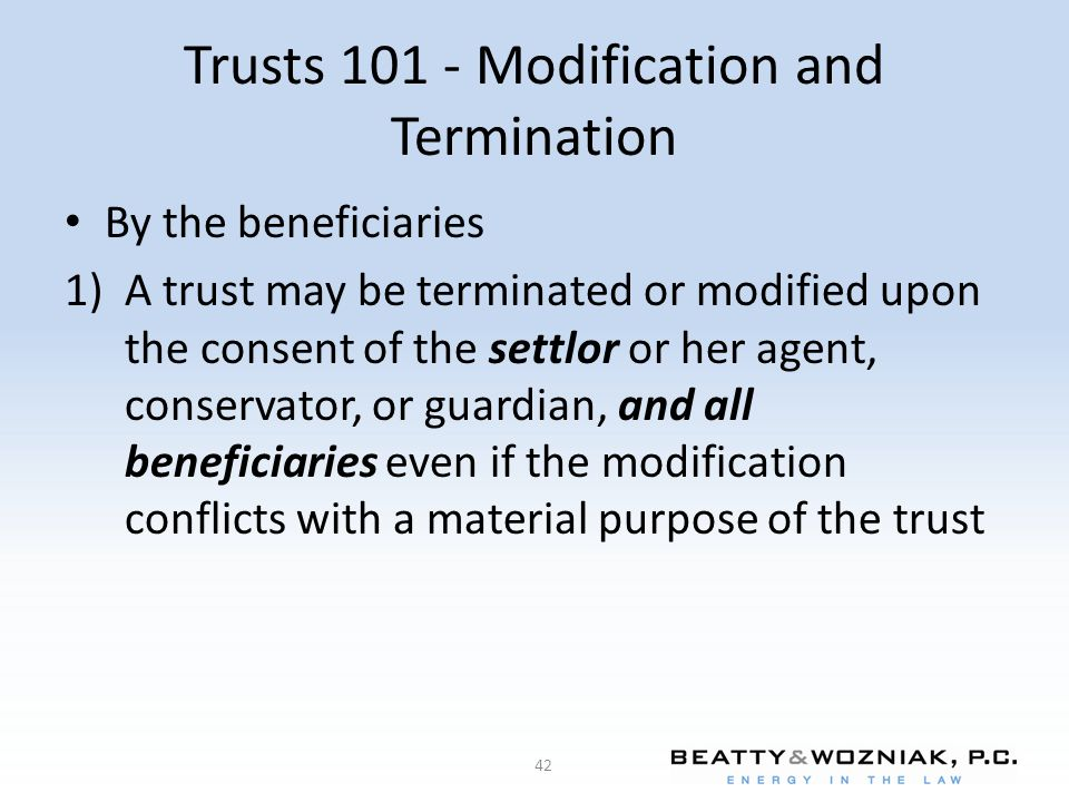 Trusts 101 - Modification and Termination By the beneficiaries 1)A trust may be terminated or modified upon the consent of the settlor or her agent, c